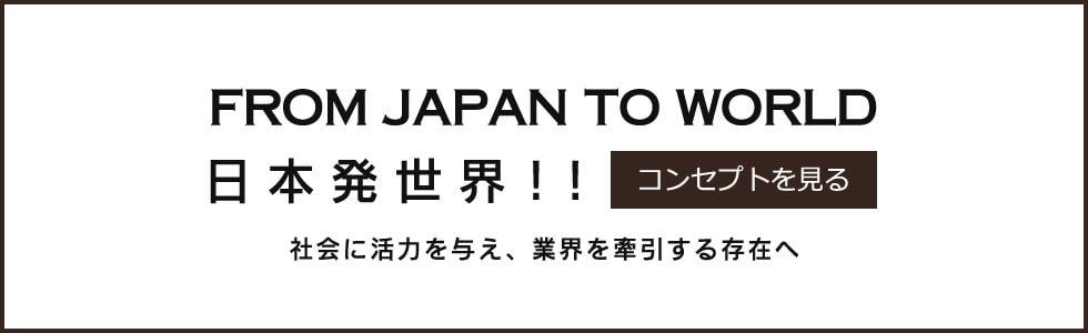 FROM JAPAN TO WORLD 日本発世界!!【コンセプトを見る】社会に活力を与え、業界を牽引する存在へ